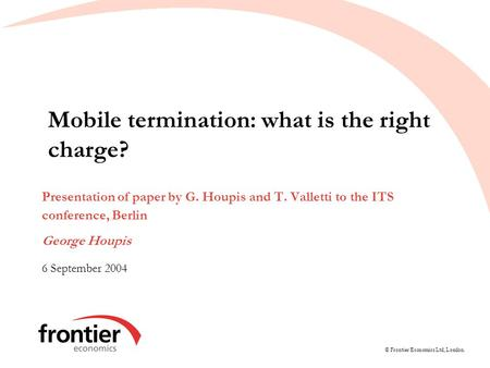 © Frontier Economics Ltd, London. Mobile termination: what is the right charge? Presentation of paper by G. Houpis and T. Valletti to the ITS conference,