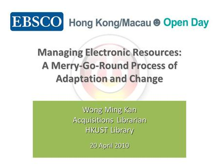 Managing Electronic Resources: A Merry-Go-Round Process of Adaptation and Change Wong Ming Kan Acquisitions Librarian HKUST Library 20 April 2010.