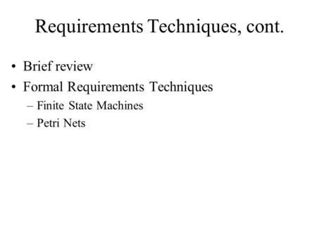 Requirements Techniques, cont. Brief review Formal Requirements Techniques –Finite State Machines –Petri Nets.