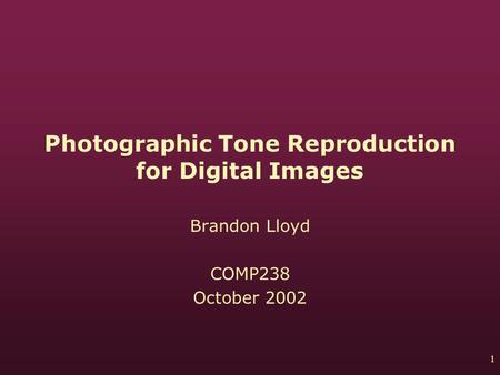 1 Photographic Tone Reproduction for Digital Images Brandon Lloyd COMP238 October 2002.