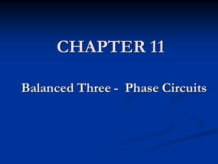 CHAPTER 11 Balanced Three - Phase Circuits. CHAPTER CONTENTS 11.1 Balanced Three-Phase Voltages 11.1 Balanced Three-Phase Voltages 11.2 Three-Phase Voltage.