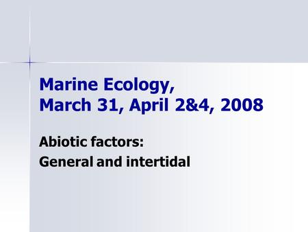 Marine Ecology, March 31, April 2&4, 2008 Abiotic factors: General and intertidal.