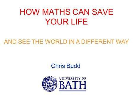 HOW MATHS CAN SAVE YOUR LIFE AND SEE THE WORLD IN A DIFFERENT WAY Chris Budd.