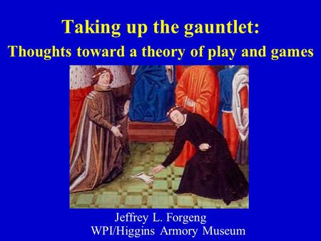 Taking up the gauntlet: Thoughts toward a theory of play and games Jeffrey L. Forgeng WPI/Higgins Armory Museum.