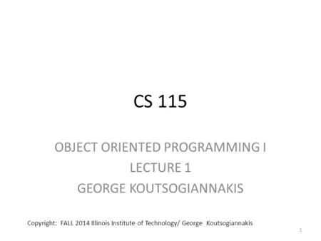 CS 115 OBJECT ORIENTED PROGRAMMING I LECTURE 1 GEORGE KOUTSOGIANNAKIS 1 Copyright: FALL 2014 Illinois Institute of Technology/ George Koutsogiannakis.