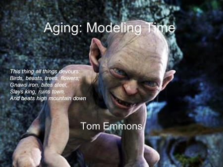 Aging: Modeling Time Tom Emmons This thing all things devours: Birds, beasts, trees, flowers; Gnaws iron, bites steel; Slays king, ruins town, And beats.