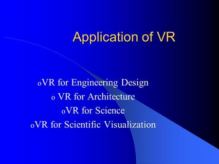 Application of VR o VR for Engineering Design o VR for Architecture o VR for Science o VR for Scientific Visualization.