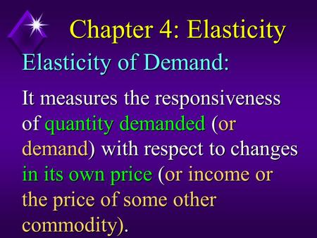 Chapter 4: Elasticity It measures the responsiveness of quantity demanded (or demand) with respect to changes in its own price (or income or the price.