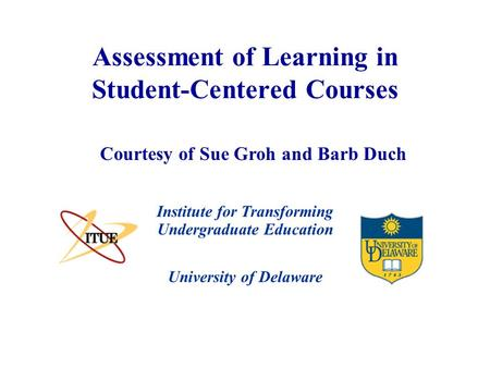 University of Delaware Assessment of Learning in Student-Centered Courses Institute for Transforming Undergraduate Education Courtesy of Sue Groh and Barb.