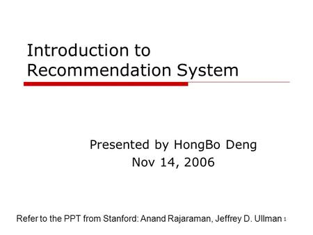 1 Introduction to Recommendation System Presented by HongBo Deng Nov 14, 2006 Refer to the PPT from Stanford: Anand Rajaraman, Jeffrey D. Ullman.