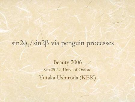 Sin2  1 /sin2  via penguin processes Beauty 2006 Sep.25-29, Univ. of Oxford Yutaka Ushiroda (KEK)