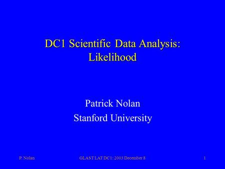 P. NolanGLAST LAT DC1: 2003 December 81 DC1 Scientific Data Analysis: Likelihood Patrick Nolan Stanford University.