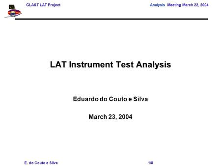 GLAST LAT Project Analysis Meeting March 22, 2004 E. do Couto e Silva 1/8 LAT Instrument Test Analysis Eduardo do Couto e Silva March 23, 2004.