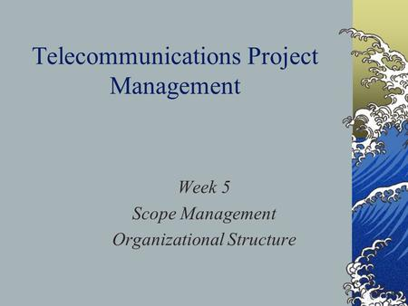 Telecommunications Project Management Week 5 Scope Management Organizational Structure.