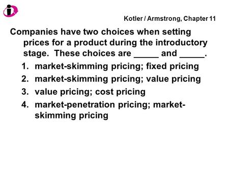 Kotler / Armstrong, Chapter 11 Companies have two choices when setting prices for a product during the introductory stage. These choices are _____ and.