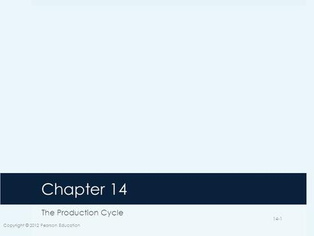 Chapter 14 The Production Cycle Copyright © 2012 Pearson Education 14-1.