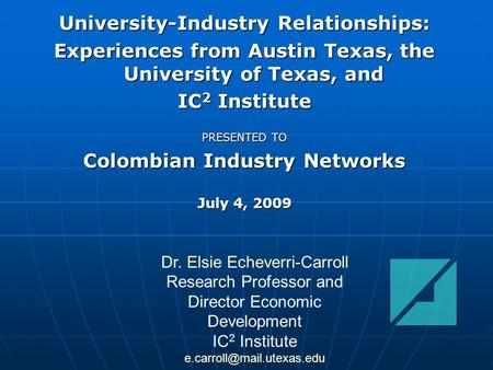 University-Industry Relationships: Experiences from Austin Texas, the University <strong>of</strong> Texas, and IC 2 Institute PRESENTED TO Colombian Industry Networks.