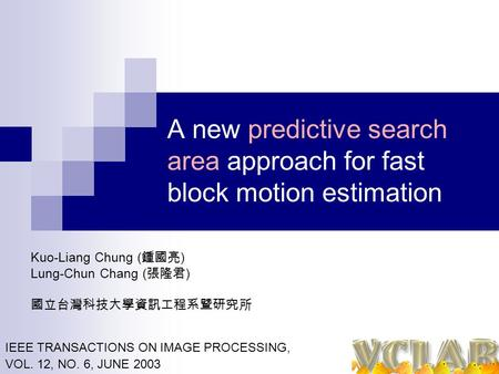 A new predictive search area approach for fast block motion estimation Kuo-Liang Chung ( 鍾國亮 ) Lung-Chun Chang ( 張隆君 ) 國立台灣科技大學資訊工程系暨研究所 IEEE TRANSACTIONS.