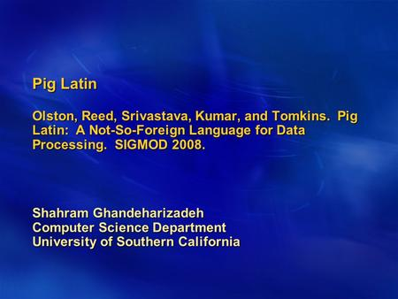 Pig Latin Olston, Reed, Srivastava, Kumar, and Tomkins. Pig Latin: A Not-So-Foreign Language for Data Processing. SIGMOD 2008. Shahram Ghandeharizadeh.