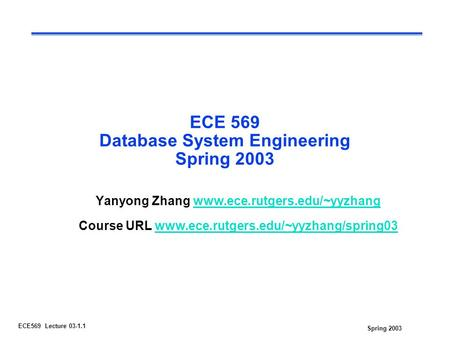Spring 2003 ECE569 Lecture 03-1.1 ECE 569 Database System Engineering Spring 2003 Yanyong Zhang www.ece.rutgers.edu/~yyzhangwww.ece.rutgers.edu/~yyzhang.