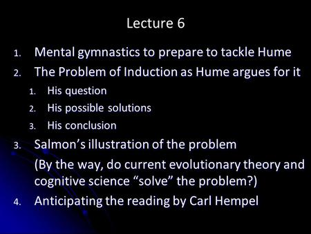 Lecture 6 1. Mental gymnastics to prepare to tackle Hume 2. The Problem of Induction as Hume argues for it 1. His question 2. His possible solutions 3.