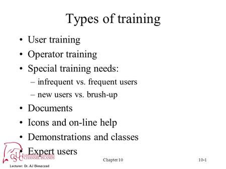 Lecturer: Dr. AJ Bieszczad Chapter 1010-1 Types of training User training Operator training Special training needs: –infrequent vs. frequent users –new.