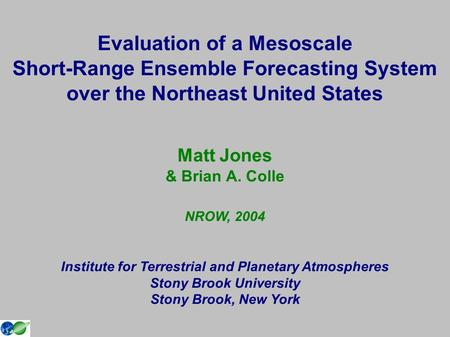 Evaluation of a Mesoscale Short-Range Ensemble Forecasting System over the Northeast United States Matt Jones & Brian A. Colle NROW, 2004 Institute for.