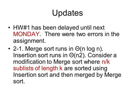 Updates HW#1 has been delayed until next MONDAY. There were two errors in the assignment. 2-1. Merge sort runs in Θ(n log n). Insertion sort runs in Θ(n2).