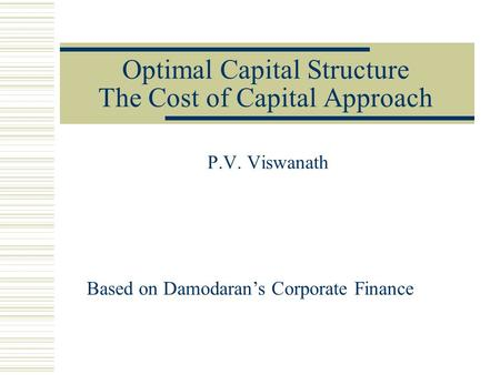 Optimal Capital Structure The Cost of Capital Approach P.V. Viswanath Based on Damodaran's Corporate Finance.