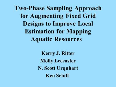 Two-Phase Sampling Approach for Augmenting Fixed Grid Designs to Improve Local Estimation for Mapping Aquatic Resources Kerry J. Ritter Molly Leecaster.