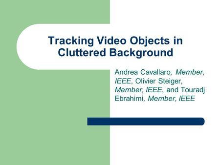 Tracking Video Objects in Cluttered Background Andrea Cavallaro, Member, IEEE, Olivier Steiger, Member, IEEE, and Touradj Ebrahimi, Member, IEEE.