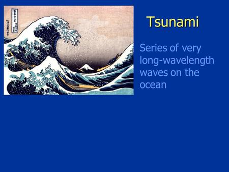 Tsunami Series of very long-wavelength waves on the ocean.