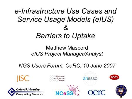 E-Infrastructure Use Cases and Service Usage Models (eIUS) & Barriers to Uptake Matthew Mascord eIUS Project Manager/Analyst NGS Users Forum, OeRC, 19.