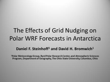 The Effects of Grid Nudging on Polar WRF Forecasts in Antarctica Daniel F. Steinhoff 1 and David H. Bromwich 1 1 Polar Meteorology Group, Byrd Polar Research.