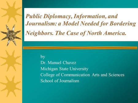 Public Diplomacy, Information, and Journalism: a Model Needed for Bordering Neighbors. The Case of North America. by Dr. Manuel Chavez Michigan State University.