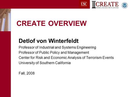 CREATE OVERVIEW Detlof von Winterfeldt Professor of Industrial and Systems Engineering Professor of Public Policy and Management Center for Risk and Economic.