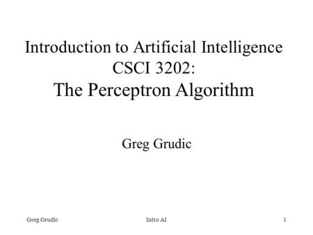 Greg GrudicIntro AI1 Introduction to Artificial Intelligence CSCI 3202: The Perceptron Algorithm Greg Grudic.