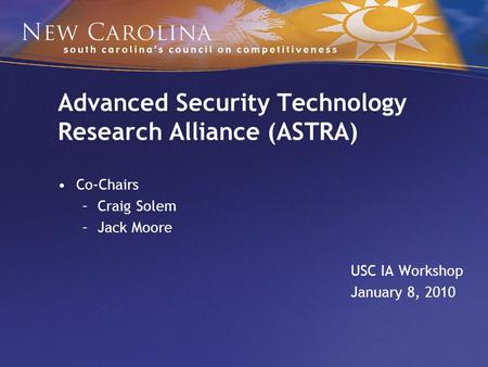 Advanced Security Technology Research Alliance (ASTRA) Co-Chairs –Craig Solem –Jack Moore USC IA Workshop January 8, 2010.