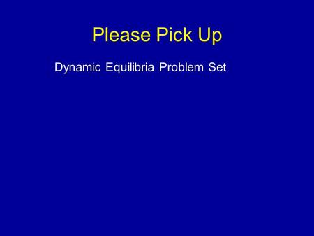 Please Pick Up Dynamic Equilibria Problem Set. Dynamic Equilibrium Edward A. Mottel Department of Chemistry Rose-Hulman Institute of Technology.