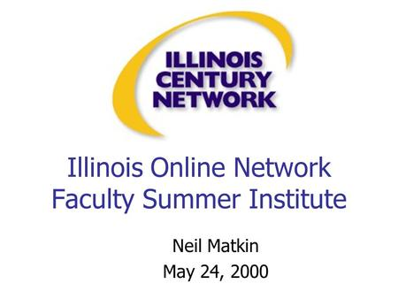 Illinois Online Network Faculty Summer Institute Neil Matkin May 24, 2000.
