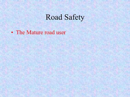Road Safety The Mature road user. Independence We all want to maintain our ability to go where we want, when we want,especially as we grow older and enjoy.