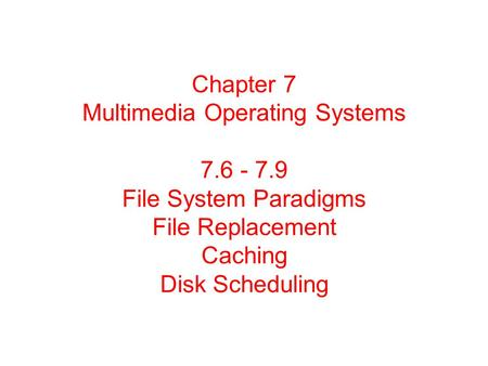 Chapter 7 Multimedia Operating Systems 7.6 - 7.9 File System Paradigms File Replacement Caching Disk Scheduling.