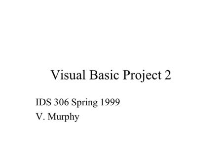 Visual Basic Project 2 IDS 306 Spring 1999 V. Murphy.