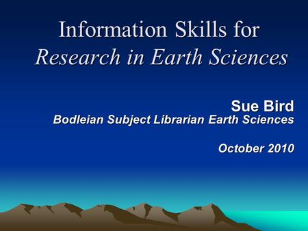 Information Skills for Research in Earth Sciences Sue Bird Bodleian Subject Librarian Earth Sciences October 2010.