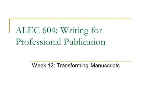 Week 12: Transforming Manuscripts ALEC 604: Writing for Professional Publication.
