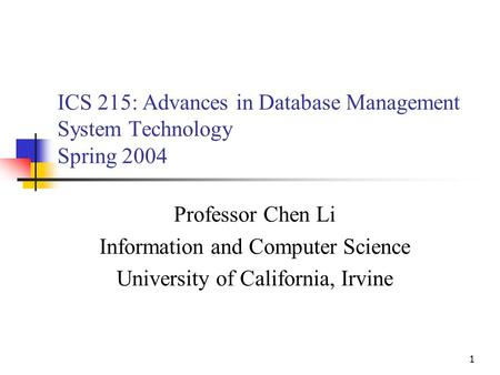 1 ICS 215: Advances in Database Management System Technology Spring 2004 Professor Chen Li Information and Computer Science University of California, Irvine.