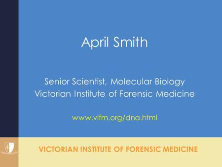 VICTORIAN INSTITUTE OF FORENSIC MEDICINE April Smith Senior Scientist, Molecular Biology Victorian Institute of Forensic Medicine www.vifm.org/dna.html.