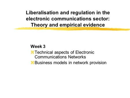 Liberalisation and regulation in the electronic communications sector: Theory and empirical evidence Week 3 zTechnical aspects of Electronic Communications.