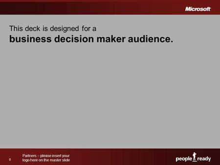 Partners – please insert your logo here on the master slide 0 This deck is designed for a business decision maker audience.
