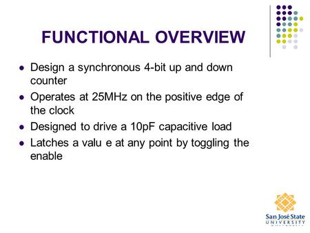 FUNCTIONAL OVERVIEW Design a synchronous 4-bit up and down counter Operates at 25MHz on the positive edge of the clock Designed to drive a 10pF capacitive.